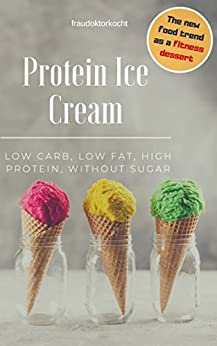 Protein Ice Cream: The fitness dessert: LOW CARB, LOW FAT, HIGH PROTEIN, WITHOUT SUGAR (English Edition) de [fraudoktorkocht]