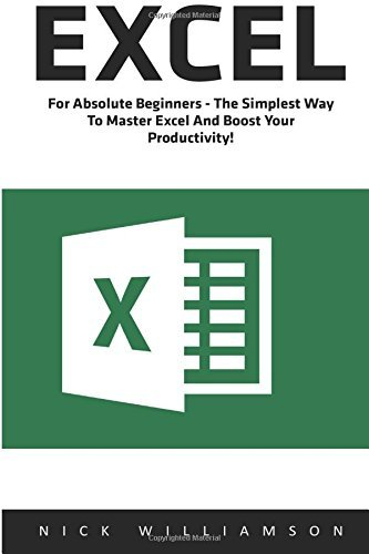 Excel: For Absolute Beginners - The Simplest Way To Master Excel And Boost Your Productivity! (Excel, Microsoft Office, Excel Shortcuts) by Nick Williamson (2016-06-21)
