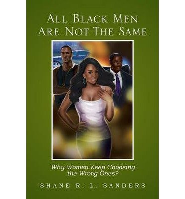 [{ All Black Men Are Not the Same: Why Women Keep Choosing the Wrong Ones? By Sanders, Shane R L ( Author ) Mar - 13- 2013 ( Paperback ) } ]