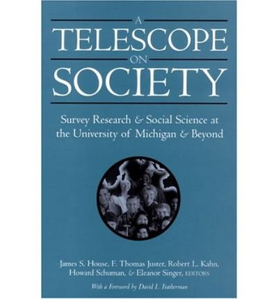 [(A Telescope on Society: Survey Research and Social Science at the University of Michigan and Beyond )] [Author: James S. House] [Mar-2004]