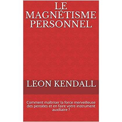Le magnétisme personnel: Comment maîtriser la force merveilleuse des pensées et en faire votre instrument auxiliaire ?