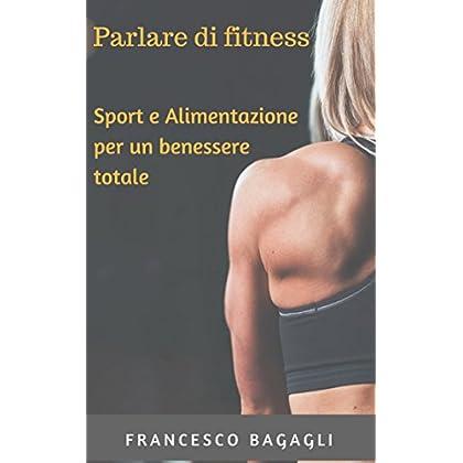 Parlare Di Fitness. Sport E Alimentazione Per Un Benessere Totale