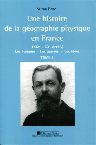 Une histoire de la géographie physique en France (XIXe-XXe siècles) : Les hommes, les oeuvres, les idées, 2 volumes