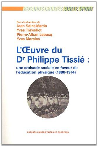L'oeuvre du Dr Philippe Tissié : une croisade sociale en faveur de l'éducation physique (1888-1914) par Jean Saint-Martin, Yves Travaillot, Pierre-Alban Lebecq, Yves Morales