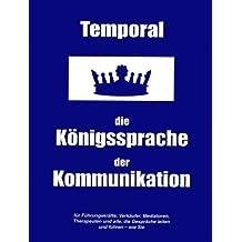 Temporal - die Königssprache der Kommunikation: für Führungskräfte, Verkäufer, Mediatoren,Therapeuten und alle, die Gespräche leiten und führen - wie Sie...