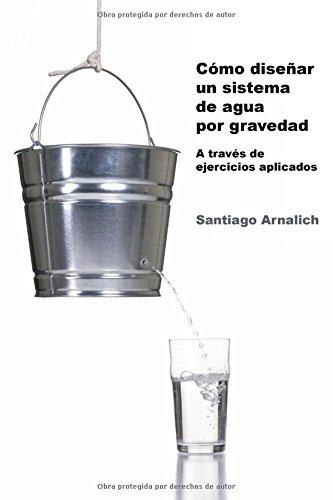 Como Diseñar un Sistema de Agua por Gravedad: A traves de ejercicios aplicados por Santiago Arnalich