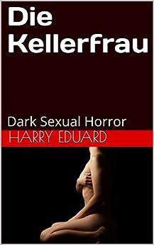Die Kellerfrau: Dark Sexual Horror von [Eduard, Harry]
