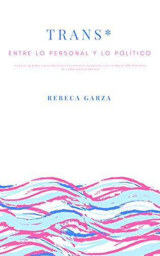 Trans*: entre lo personal y lo político: Violencias de género y participación política electoral de las personas trans* en México 1990-2016 dentro del sistema electoral mexicano.