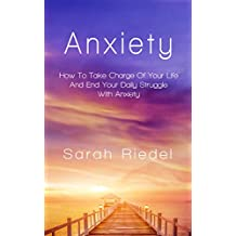 Anxiety: How To Take Charge Of Your Life And End Your Daily Struggle With Anxiety