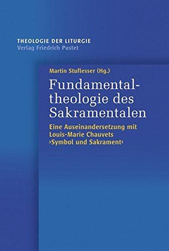 """Fundamentaltheologie des Sakramentalen: Eine AuseinanderSetzung mit Louis-Marie Chauvets """"Symbol und Sakrament"""" (Theologie der Liturgie)"""