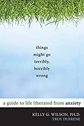 Things Might Go Terribly, Horribly Wrong: A Guide to Life Liberated from Anxiety