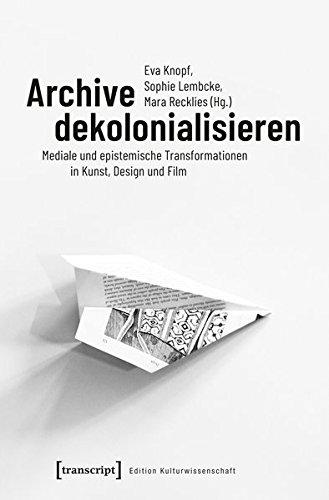 Archive dekolonialisieren: Mediale und epistemische Transformationen in Kunst, Design und Film (Edition Kulturwissenschaft, Band 173)
