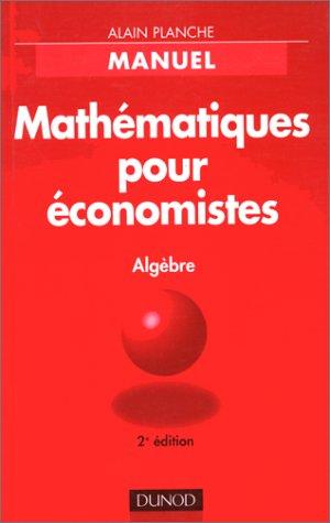 MATHEMATIQUES POUR ECONOMISTES. Manuel, Algèbre, édition 1998 par Alain Planche