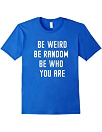 Be Weird Be Random Be Who You Are Women Men T-Shirt