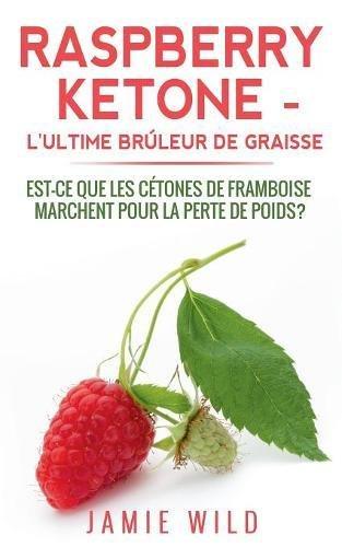Raspberry ketone, l'ultime brûleur de graisse : Est-ce que les cétones de framboise marchent pour la perte de poids? par Jamie Wild
