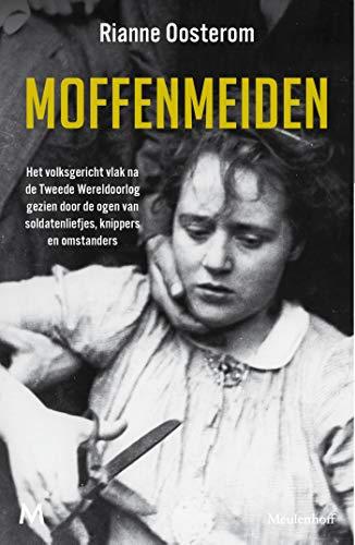 Moffenmeiden: Het volksgericht vlak na de Tweede Wereldoorlog gezien door de ogen van soldatenliefjes, knippers en omstanders (Dutch Edition)