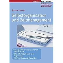 Selbstorganisation und Zeitmanagement: - Weniger Stress mit strukturiertem Arbeitsablauf - Mehr Motivation durch gute Organisation - Mit Praxistipps und Checklisten (Erfolgreich Selbstständig)