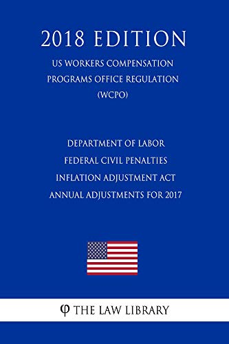 Department of Labor Federal Civil Penalties Inflation Adjustment Act Annual Adjustments for 2017 (US Workers Compensation Programs Office Regulation) (WCPO) (2018 Edition) (English Edition)