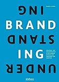 Understanding Branding: STRATEGIE- UND DESIGNPROZESSE IN DER MARKENENTWICKLUNG VERSTEHEN UND UMSETZEN