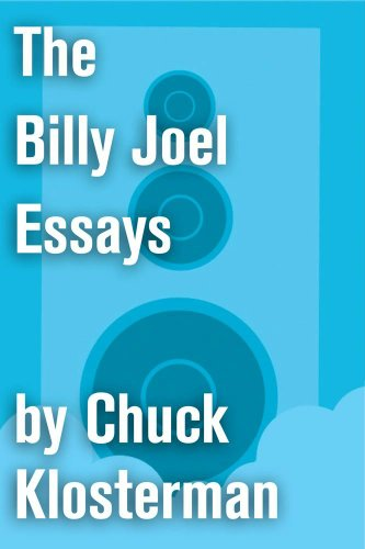 the-billy-joel-essays-essays-from-sex-drugs-and-cocoa-puffs-and-chuck-klosterman-iv-chuck-klosterman