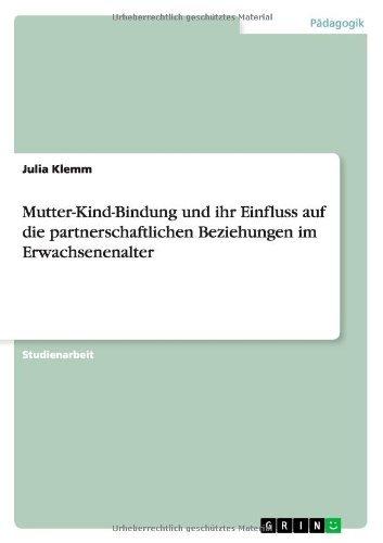 Mutter-Kind-Bindung und ihr Einfluss auf die partnerschaftlichen Beziehungen im Erwachsenenalter by Julia Klemm (2010-02-22)