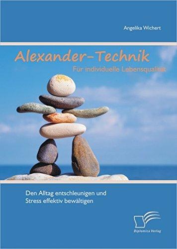 Alexander-Technik für individuelle Lebensqualität: Den Alltag entschleunigen und Stress effektiv bewältigen