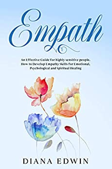 Empath: An Effective Guide for Highly Sensitive People. How to Develop Empathy Skills for Emotional, Psychological and Spiritual Healing (English Edition) van [Edwin, Diana]
