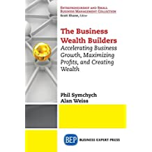 The Business Wealth Builders: Accelerating Business Growth, Maximizing Profits, and Creating Wealth by Phil Symchych (2015-10-06)