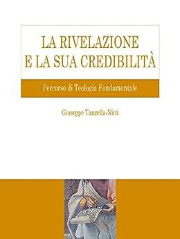 La rivelazione e la sua credibilità: Percorso di Teologia Fondamentale di [Tanzella-Nitti, Giuseppe]