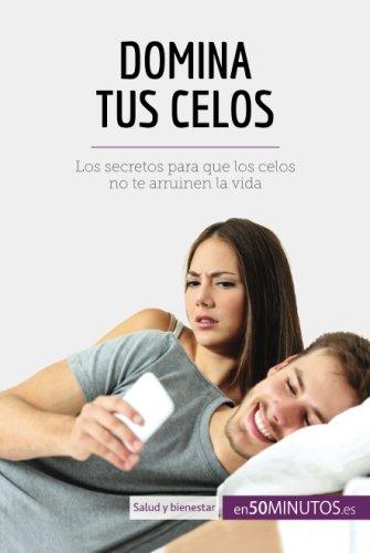 Domina tus celos: Los secretos para que los celos no te arruinen la vida