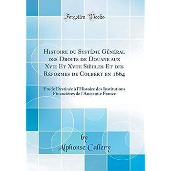 Histoire Du Système Général Des Droits de Douane Aux Xvie Et Xviie Siècles Et Des Réformes de Colbert En 1664: Étude Destinée À l'Histoire Des ... de l'Ancienne France (Classic Reprint)