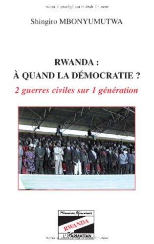 Rwanda : à quand la démocratie ? : 2 guerres civiles sur 1 génération par Shingiro Mbonyumutwa