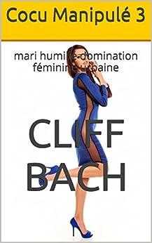 Cocu Manipulé 3: mari humilié domination féminine urbaine (Femme Hot Mal) par [Bach, Cliff]