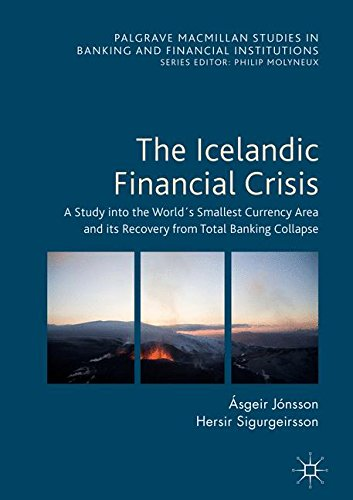 The Icelandic Financial Crisis: A Study into the World´s Smallest Currency Area and its Recovery from Total Banking Collapse (Palgrave Macmillan Studies in Banking and Financial Institutions)