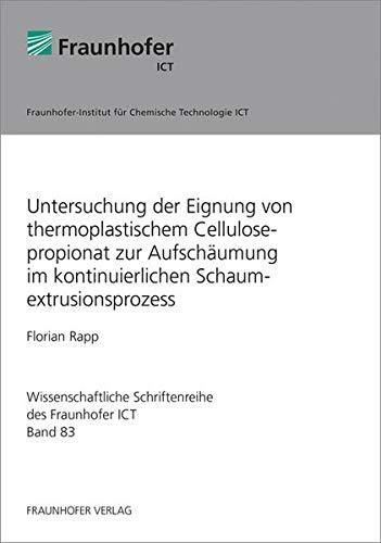 Untersuchung der Eignung von thermoplastischem Cellulosepropionat zur Aufschäumung im kontinuierlichen Schaumextrusionsprozess. (Wissenschaftliche Schriftenreihe des Fraunhofer ICT)