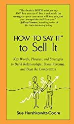 HOW TO SAY IT TO SELL IT: Key Words, Phrases and Strategies to Build Relationships, Boost Revenue and Beat the Competition