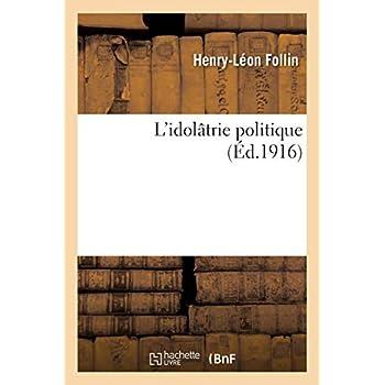 L'idolâtrie politique: quelques réflexions et aphorismes pour aider à méditer sur la faillite de la civilisation 20e siècle