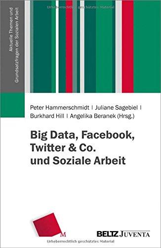 Big Data, Facebook, Twitter & Co. und Soziale Arbeit (Aktuelle Themen und Grundsatzfragen der Sozialen Arbeit)