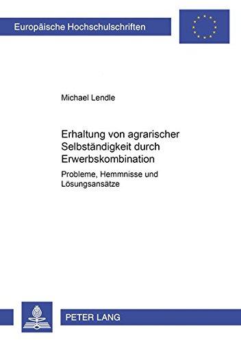 Erhaltung von agrarischer Selbständigkeit durch Erwerbskombination: Probleme, Hemmnisse und Lösungsansätze (Europäische Hochschulschriften / European ... / Série 5: Sciences économiques, Band 2702)