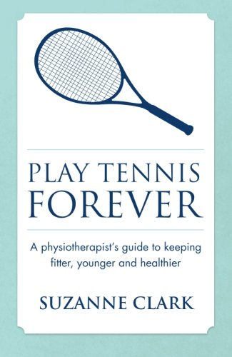 Play Tennis Forever: A Physiotherapist's Guide To Keeping Fitter, Younger And Healthier por Suzanne Clark