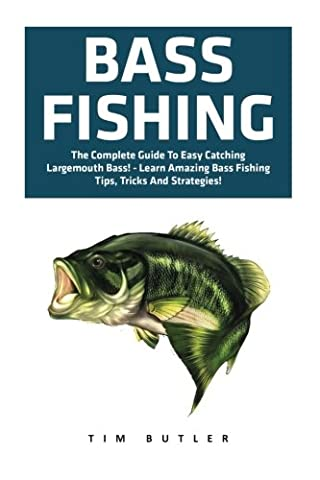 Bass Fishing: The Complete Guide To Easy Catching Largemouth Bass! - Learn Amazing Bass Fishing Tips, Tricks And Strategies