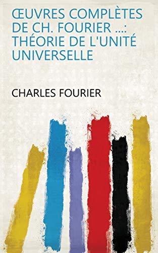 Œuvres complètes de Ch. Fourier ...: Théorie de l'unité universelle (French Edition)