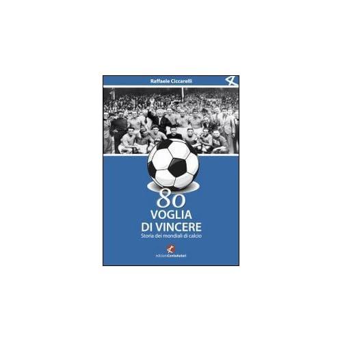 Ottanta Voglia Di Vincere. Storia Dei Mondiali Di Calcio