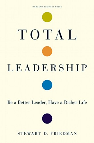 Total Leadership: Be a Better Leader, Have a Richer Life