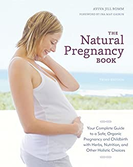 The Natural Pregnancy Book, Third Edition: Your Complete Guide to a Safe, Organic Pregnancy and Childbirth with Herbs, Nutrition, and Other Holistic Choices par [Romm, Aviva Jill]