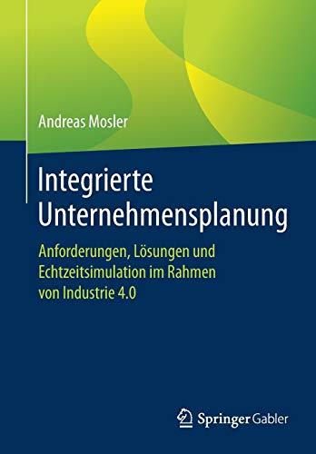 Integrierte Unternehmensplanung: Anforderungen, Lösungen und Echtzeitsimulation im Rahmen von Industrie 4.0