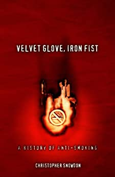Velvet Glove, Iron Fist: A History of Anti-Smoking by [Snowdon, Christopher]