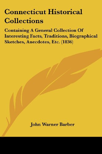 Connecticut Historical Collections: Containing a General Collection of Interesting Facts, Traditions, Biographical Sketches, Anecdotes, Etc. (1836)