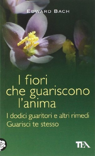 i fiori che guariscono l'anima: i dodici guaritori e altri rimedi-guarisci te stesso