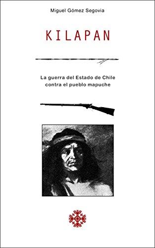 Kilapan: La guerra del Estado de Chile contra el pueblo mapuche por Miguel Gómez Segovia